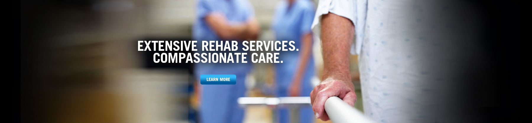 Extensive Rehab Services. Compassionate Care.