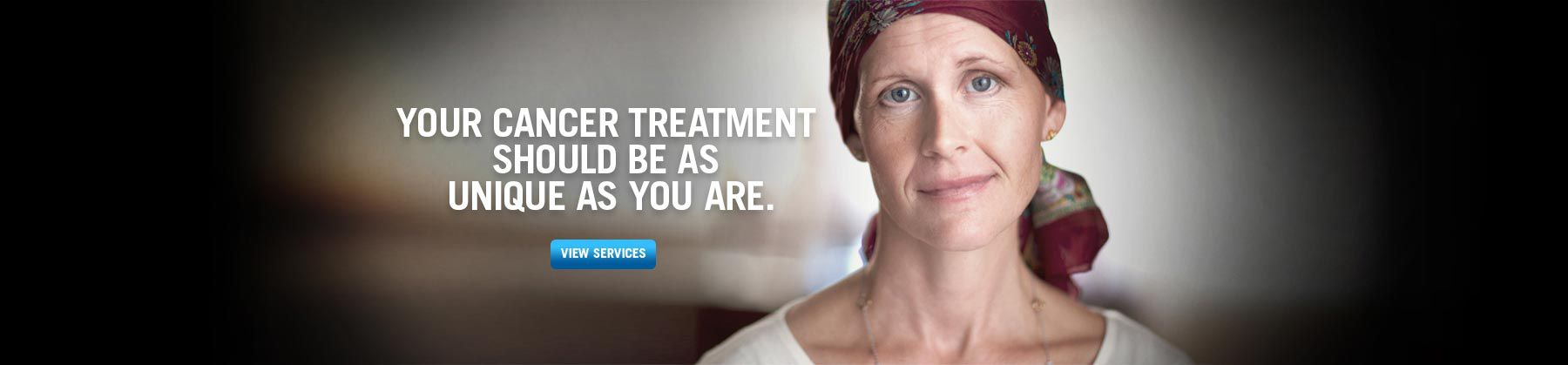 Your cancer treatment should be as unique as you are.